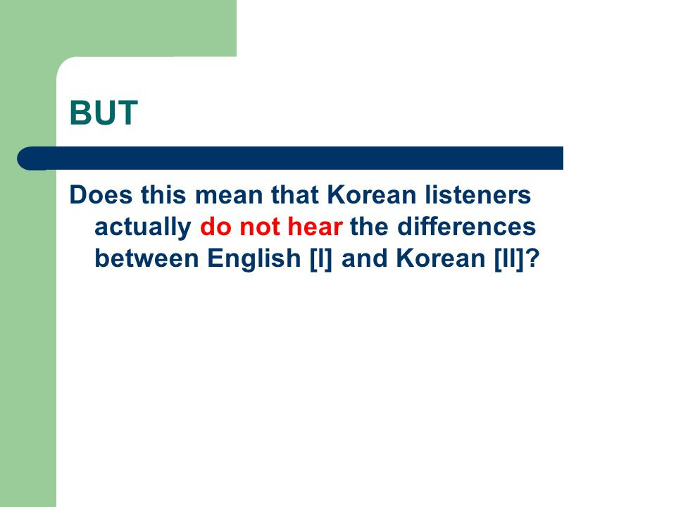 BUT Does this mean that Korean listeners actually do not hear the differences between English [l] and Korean [ll]